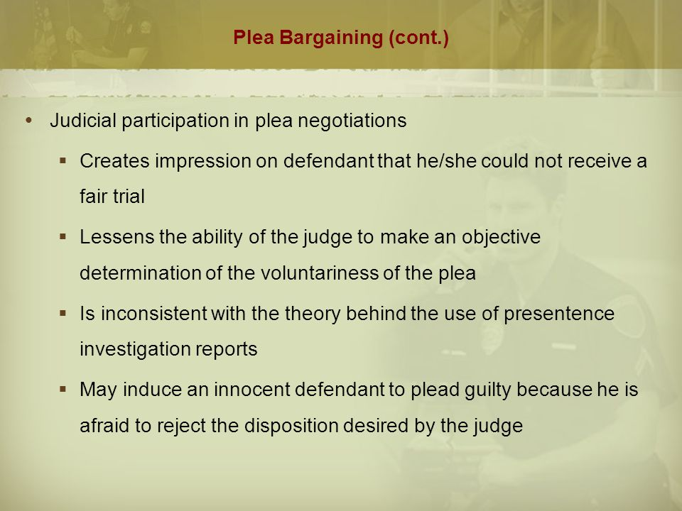Plea-Bargaining (cont.)  Victim's Role  Some argue process is too victim driven  Other argue the victims are relegated to a secondary role with no influence  Victims do not have a right to veto a plea bargain  Most agree prosecutor should confer with the victim