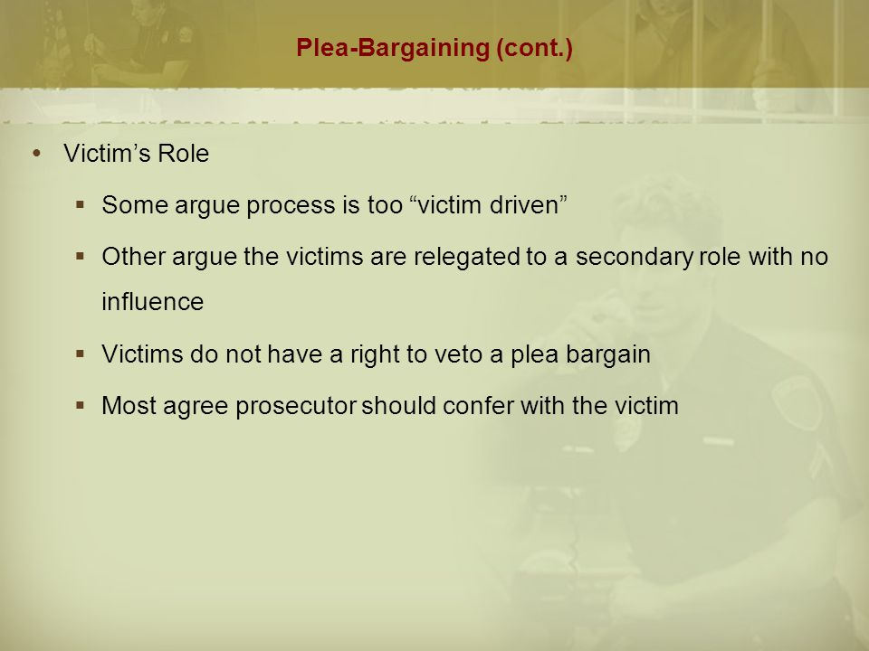 Plea-Bargaining (cont.)  Suggestions for Reform  Oversight of negotiations  Guidelines to identify suitable types of cases and offenders  Review of prosecutor's decisions  Written documentation of need and acceptability for a plea bargain in any given case