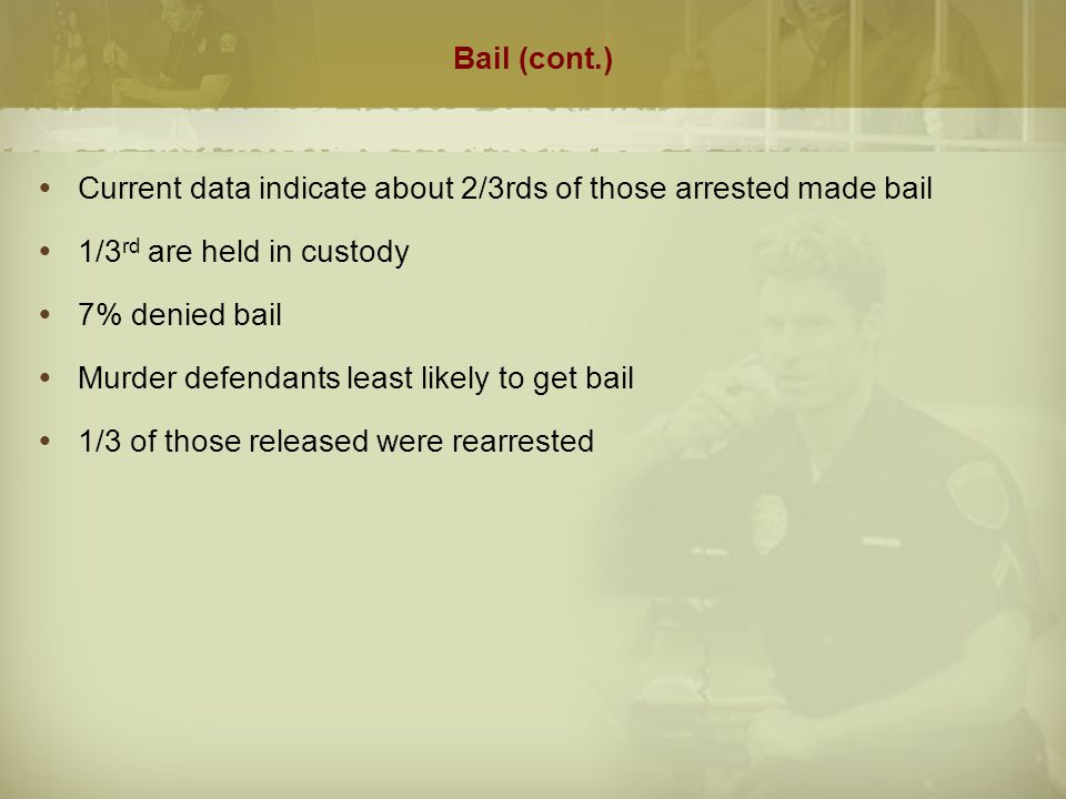 Bail (cont.)  Purpose is to ensure appearance at trial, not punish  Cannot be arbitrarily denied or revoked  Critics argue is discriminatory/objectionable  Works against poor  State pays to incarcerate people who would otherwise remain in community  Detainees receive longer sentences than those on bail  Dehumanizing  Racial/ethnic disparity