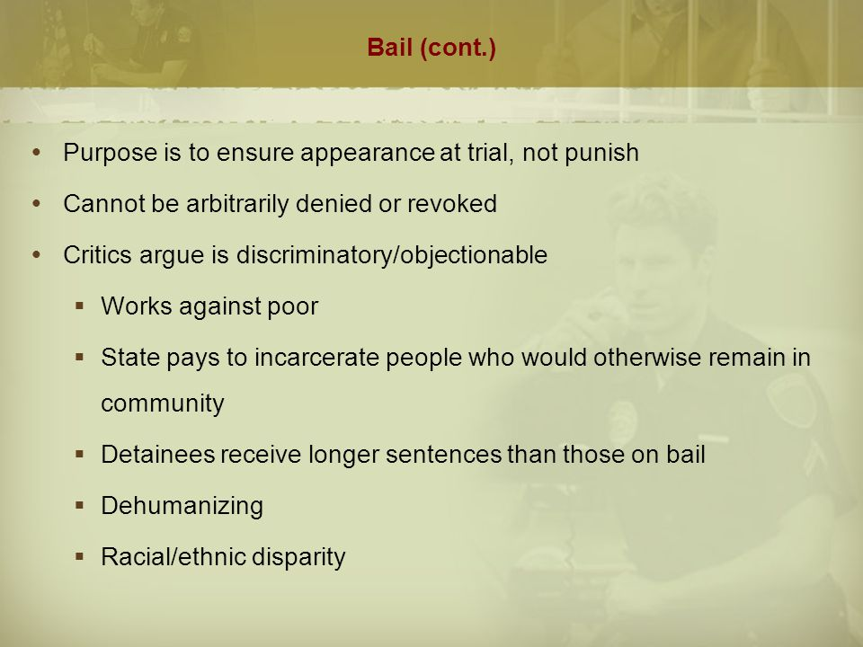 Bail (cont.)  Pretrial Services  Created in 1960's to improve release and detention decisions  1980's began to focus on identifying those who were unable to make bail but would be acceptable risks for release  Today virtually all larger jurisdictions have pretrial release in one form or another