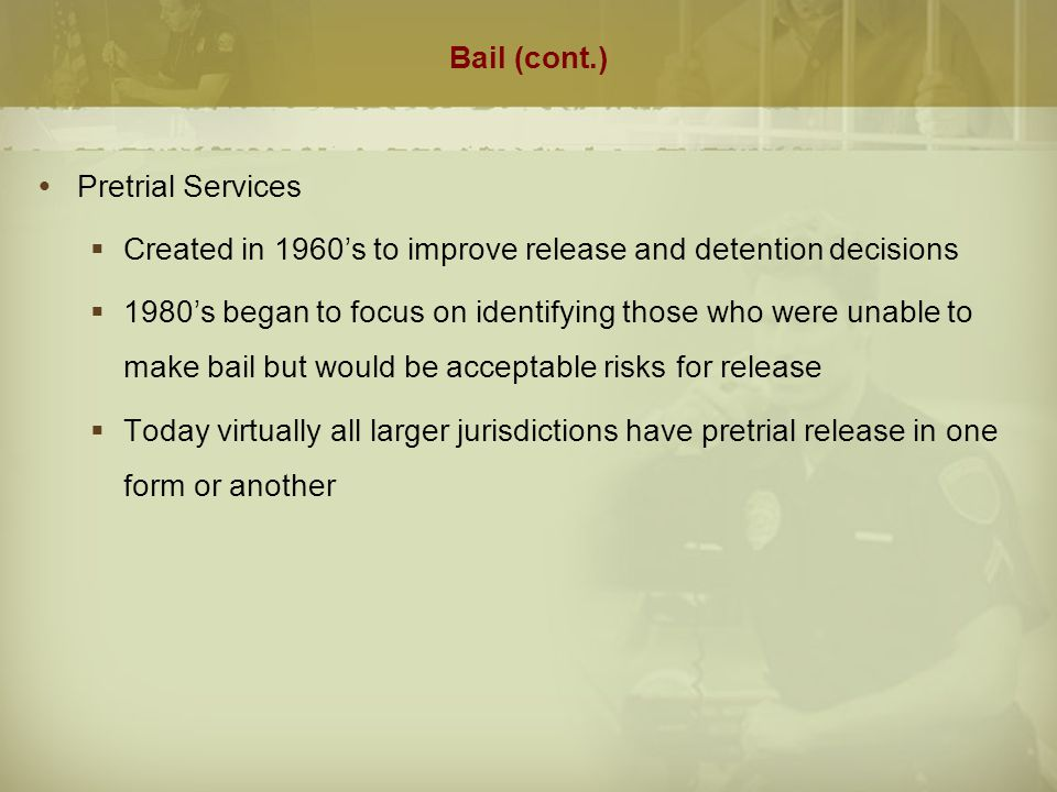 Bail (cont.)  Pretrial Services Programs/Responsibilities  Provide information for judges to make release decisions  Assess likelihood of defendant failing to appear or being rearrested  Monitoring conditions of release or provide intensive supervision  Provide special services for those with mental illness