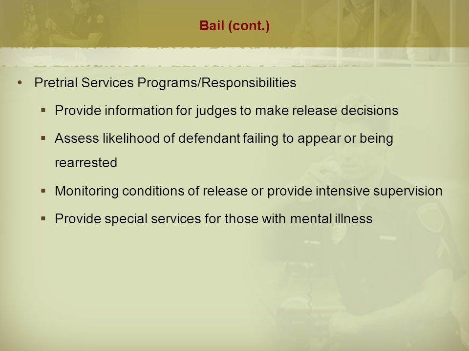 Bail (cont.)  The Legal Right to Bail  8th Amendment prohibits excessive bail, it does not guarantee a right to bail.