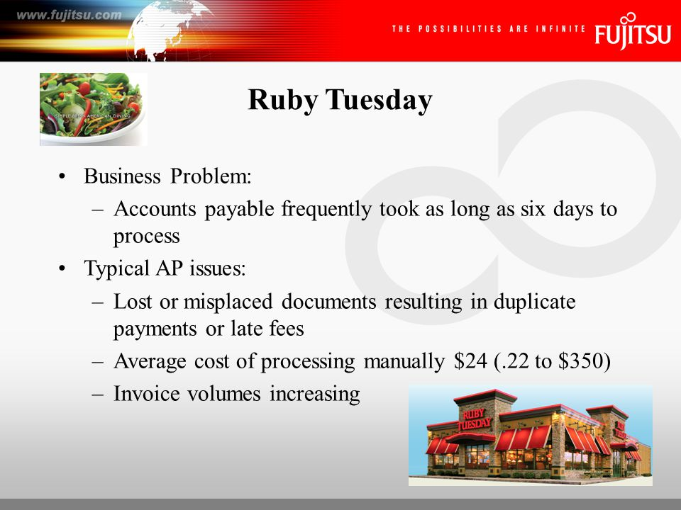 Ruby Tuesday Solution: –Forms Processing Solution with Web Capture Option (captures, classifies & accurately extracts the data from the 1500+ invoices each day) –Fujitsu fi-5120C scanners (800+ units) ROI: –Accelerated AP process by 5 days –Reduced annual shipping costs –Reassign 50% of employees –ROI achieved in 18 months