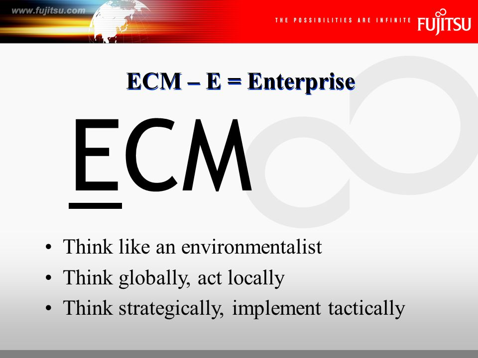 ECM – C = Content All content, not just text documents, not just emails without attachments How widely do you need to search & retrieve Users inside & outside the organization ECMECM