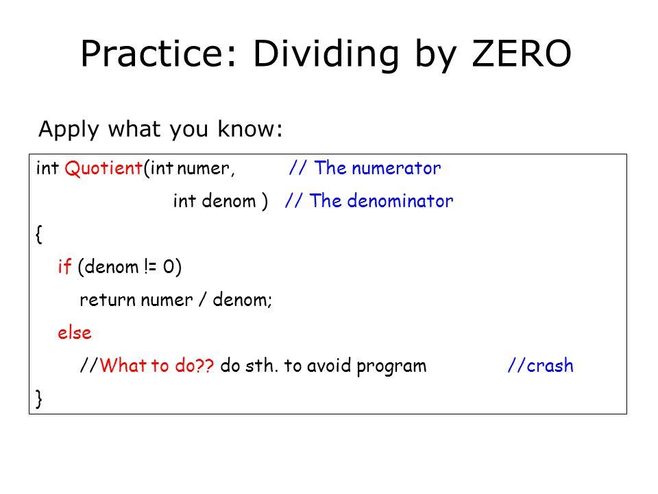 int Quotient(int numer, // The numerator int denom ) // The denominator { if (denom == 0) throw DivByZero(); //throw exception of class DivByZero return numer / denom; } A Solution