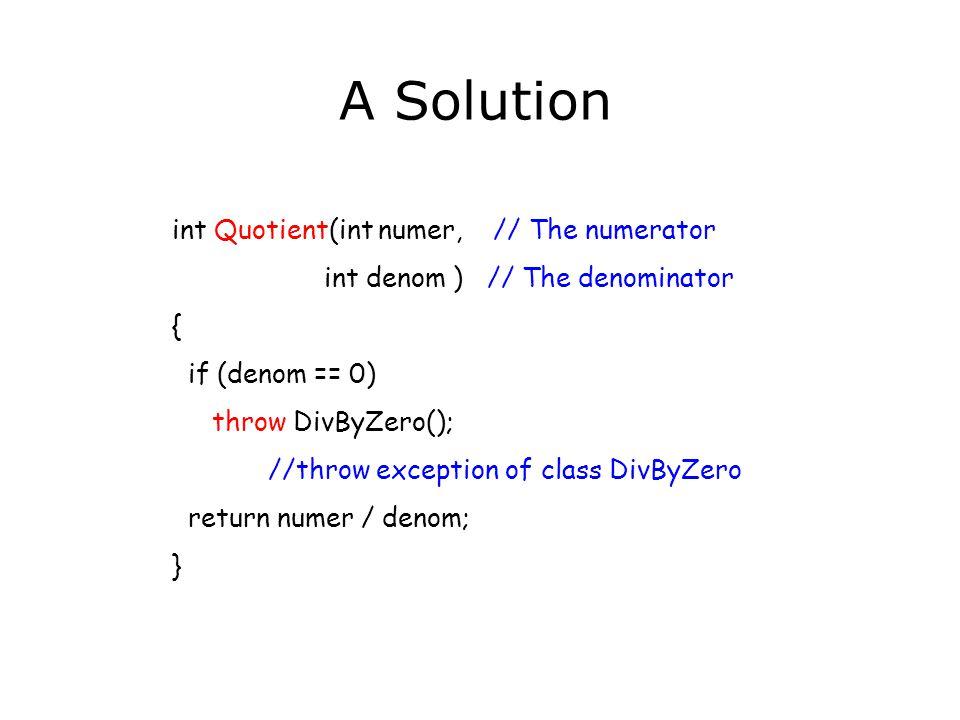 // quotient.cpp -- Quotient program #include #include int Quotient( int, int ); // Exception class class DivByZero {}; int main() { int numer; // Numerator int denom; // Denominator //read in numerator and denominator while(cin) { try { cout << Their quotient: <<Quotient(numer,denom)<<endl; } //exception handler catch ( DivByZero) { cout<< Denominator can t be 0 << endl; } // read in numerator and denominator } return 0; }