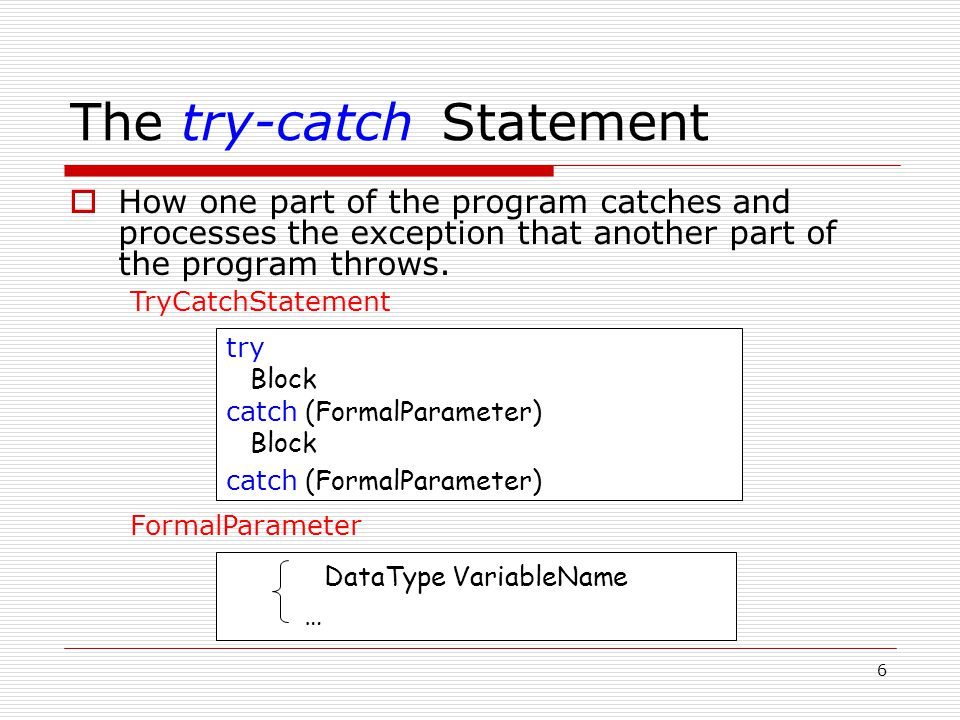Example of a try-catch Statement try { // Statements that process personnel data and may throw // exceptions of type int, string, and SalaryError } catch ( int ) { // Statements to handle an int exception } catch ( string s ) { cout << s << endl; // Prints Invalid customer age // More statements to handle an age error } catch ( SalaryError ) { // Statements to handle a salary error }