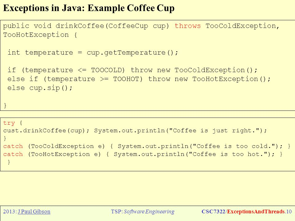 2013: J Paul GibsonTSP: Software EngineeringCSC7322/ExceptionsAndThreads.11 Exceptions in Java: Example Coffee Cup try { cust.drinkCoffee(cup); System.out.println( Coffee is just right. ); } catch (TemperatureException e) { System.out.println( Coffee is too cold or too hot. ); } You can also group catches: QUESTION: What about throwing exceptions inside the catch.