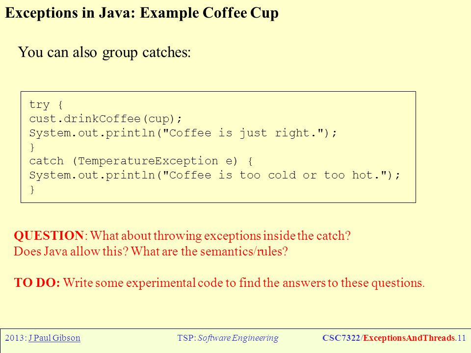 2013: J Paul GibsonTSP: Software EngineeringCSC7322/ExceptionsAndThreads.12 Exceptions in Java: Embedding information in an exception object When you throw an exception, you are performing a kind of structured go-to from the place in your program where an abnormal condition was detected to a place where it can be handled.