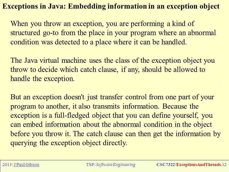 2013: J Paul GibsonTSP: Software EngineeringCSC7322/ExceptionsAndThreads.13 Exceptions in Java: Example Coffee Cup class UnusualTasteException extends Exception { UnusualTasteException() { } UnusualTasteException(String msg) { super(msg);} } new UnusualTasteException( This coffee tastes like tea. ) try { cust.drinkCoffee(cup); System.out.println( Coffee ok. ); } catch (UnusualTasteException e) { System.out.println( Customer is complaining of unusual taste. ); String s = e.getMessage(); if (s != null) System.out.println(s); } NOTE: here the info passed is a String explaining the strange taste, for TOOHOT or TOOCOLD we could pass the temperature value