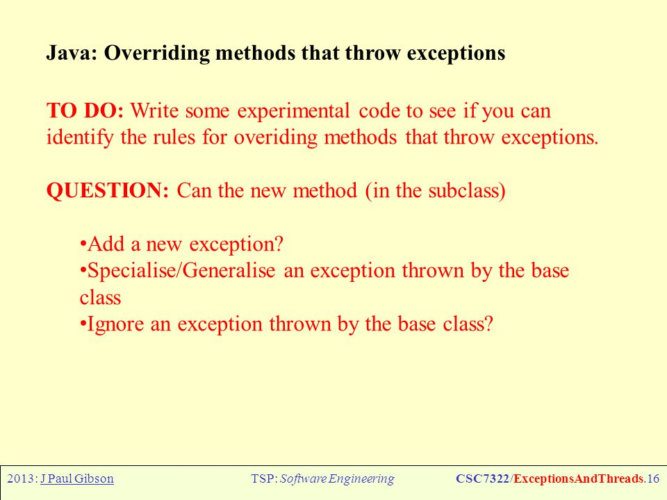 2013: J Paul GibsonTSP: Software EngineeringCSC7322/ExceptionsAndThreads.17 Processes and Threads Processes and Threads are the two fundamental units of execution in a concurrent program.