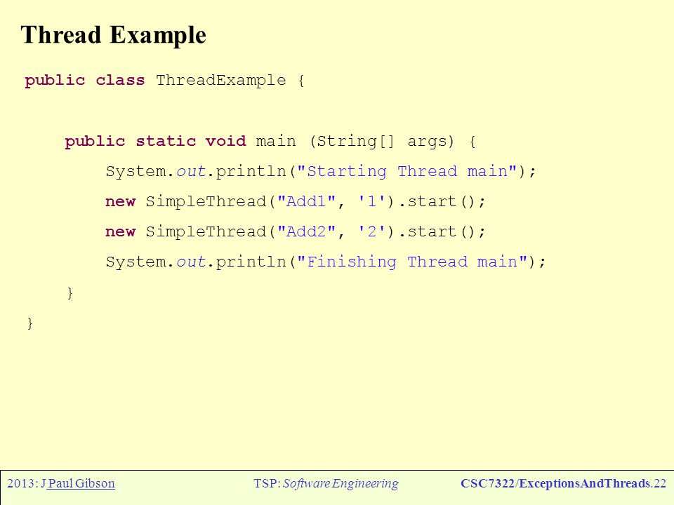 2013: J Paul GibsonTSP: Software EngineeringCSC7322/ExceptionsAndThreads.23 Thread Example - typical output Starting Thread main Finishing Thread main String Add2 extended to 2 String Add2 extended to 22 String Add2 extended to 222 String Add1 extended to 1 String Add1 extended to 11 String Add2 extended to 2222 String Add2 extended to 22222 No more increments left for threadAdd2 String Add1 extended to 111 String Add1 extended to 1111 String Add1 extended to 11111 No more increments left for threadAdd1