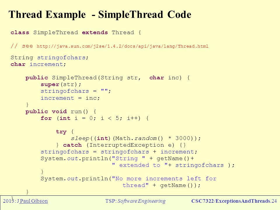 2013: J Paul GibsonTSP: Software EngineeringCSC7322/ExceptionsAndThreads.25 IllegalThreadStateException The runtime system throws an IllegalThreadStateException when you call a method on a thread and that thread s state does not allow for that method call.