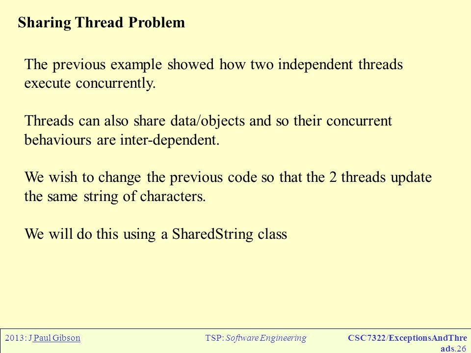 2013: J Paul GibsonTSP: Software EngineeringCSC7322/ExceptionsAndThre ads.27 Sharing Thread Problem class SharedString { public SharedString(){str = ;} public String str; public void add (char c){str = str + c;} public String toString () {return str;} } public class SharingThreads { public static void main (String[] args) { SharedString soc = new SharedString(); new SharingThread( SharingAdda , soc, a ).start(); new SharingThread( SharingAddb , soc, b ).start(); }