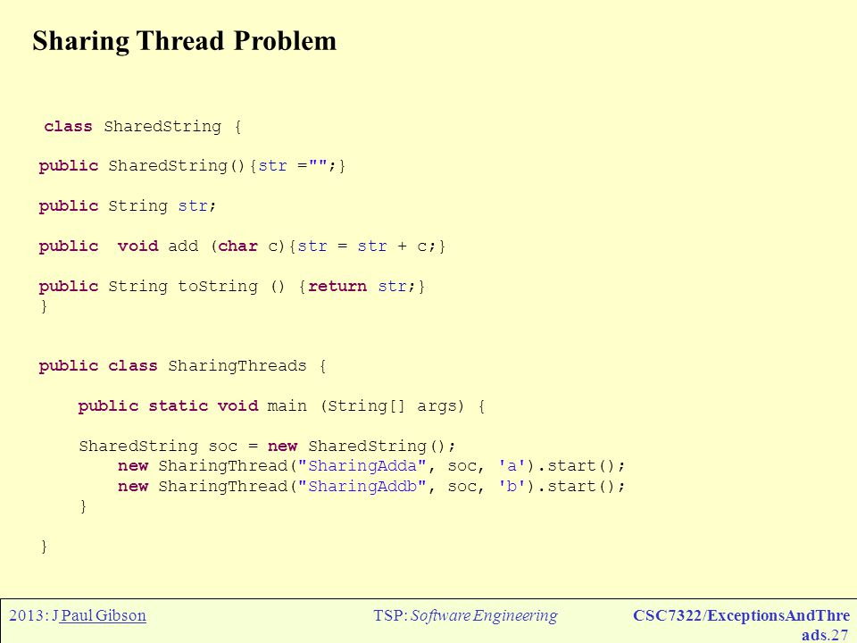 2013: J Paul GibsonTSP: Software EngineeringCSC7322/ExceptionsAndThre ads.28 Sharing Thread Problem We want the output from this code to produce, typically: Shared String extended by SharingAddb to b Shared String extended by SharingAddb to bb Shared String extended by SharingAdda to bba Shared String extended by SharingAddb to bbab Shared String extended by SharingAddb to bbabb Shared String extended by SharingAdda to bbabba Shared String extended by SharingAddb to bbabbab No more increments left SharingAddb Shared String extended by SharingAdda to bbabbaba Shared String extended by SharingAdda to bbabbabaa Shared String extended by SharingAdda to bbabbabaaa No more increments left SharingAdda TO DO: Your task is to code the class SharingThread extends Thread {} to provide this behaviour