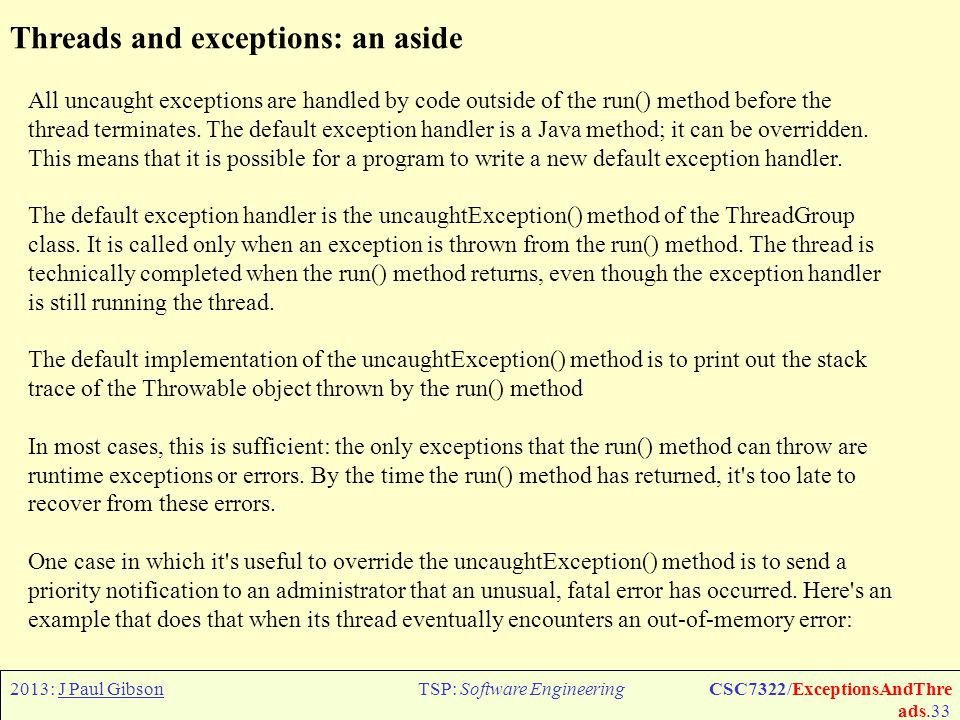2013: J Paul GibsonTSP: Software EngineeringCSC7322/ExceptionsAndThre ads.34 Thread State Machine: an abstraction of the complete diagram The isAlive() method returns true if the thread has been started and not stopped.