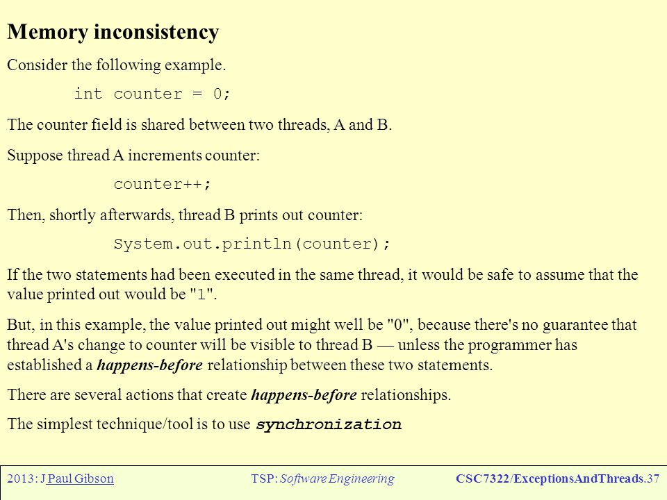 2013: J Paul GibsonTSP: Software EngineeringCSC7322/ExceptionsAndThreads.38 Synchronized methods, example: public class SynchronizedCounter { private int c = 0; public synchronized void increment() {c++;} public synchronized void decrement() {c- -;} public synchronized int value() {return c;} } Two invocations of synchronized methods on the same object cannot interleave.