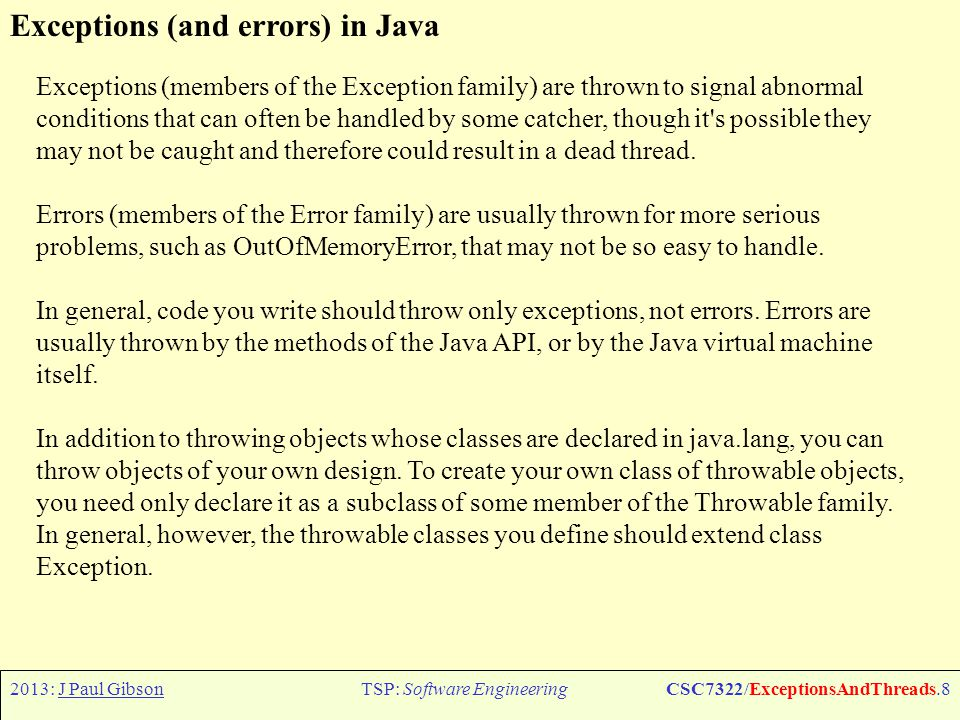 2013: J Paul GibsonTSP: Software EngineeringCSC7322/ExceptionsAndThreads.9 Exceptions in Java Whether you use an existing exception class from java.lang or create one of your own depends upon the situation.