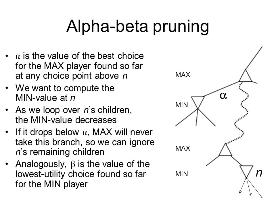 Alpha-beta pruning Pruning does not affect final result Amount of pruning depends on move ordering –Should start with the best moves (highest-value for MAX or lowest-value for MIN) –For chess, can try captures first, then threats, then forward moves, then backward moves –Can also try to remember killer moves from other branches of the tree With perfect ordering, branching factor can be cut in two, or depth of search effectively doubled