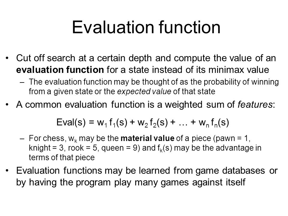Cutting off search Horizon effect: you may incorrectly estimate the value of a state by overlooking an event that is just beyond the depth limit –For example, a damaging move by the opponent that can be delayed but not avoided Possible remedies –Quiescence search: do not cut off search at positions that are unstable – for example, are you about to lose an important piece.
