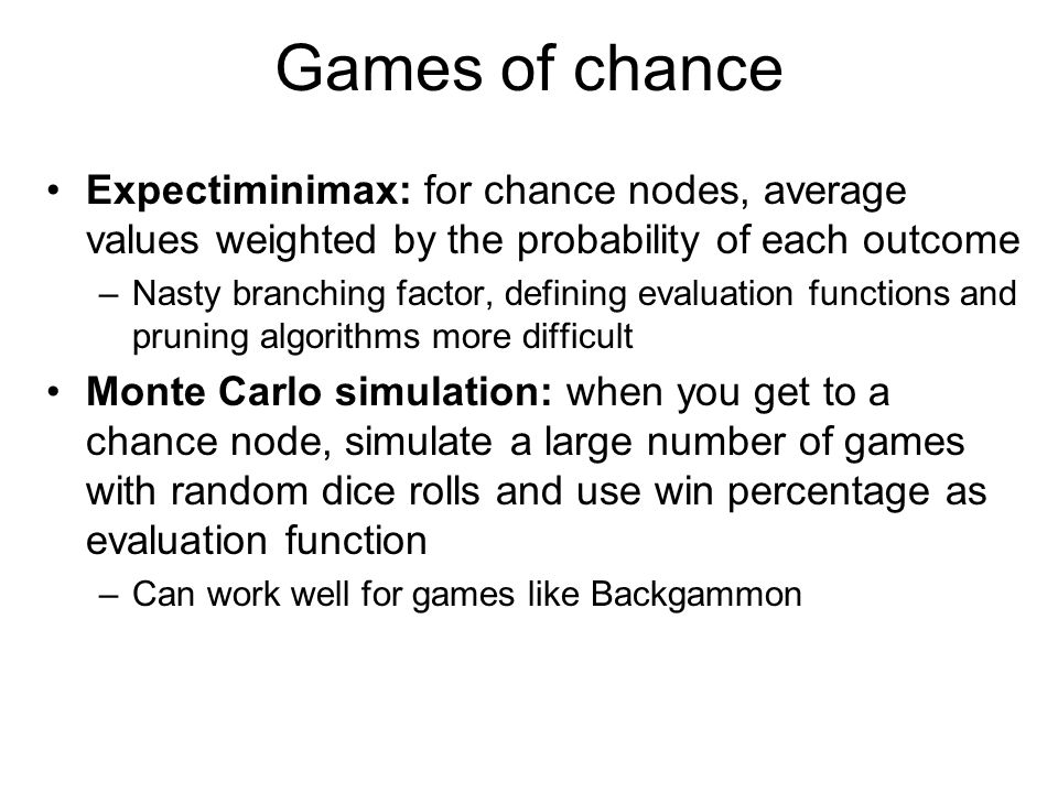Partially observable games Card games like bridge and poker Monte Carlo simulation: deal all the cards randomly in the beginning and pretend the game is fully observable – Averaging over clairvoyance –Problem: this strategy does not account for bluffing, information gathering, etc.