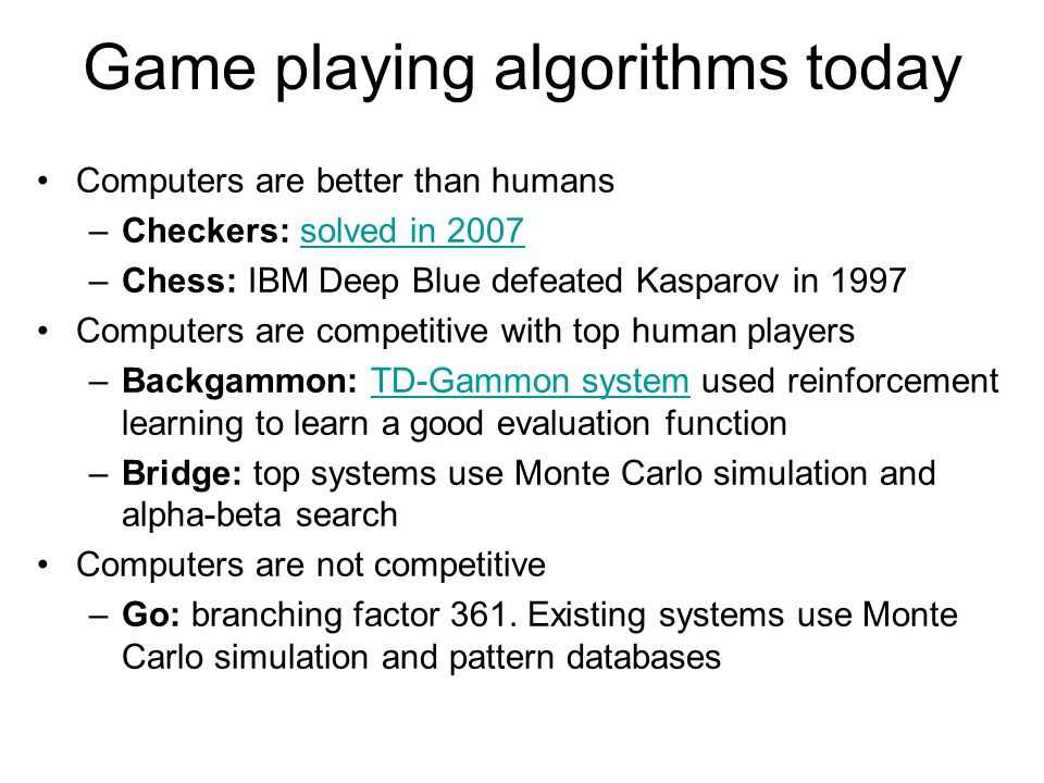 Origins of game playing algorithms Ernst Zermelo (1912): Minimax algorithm Claude Shannon (1949): chess playing with evaluation function, quiescence search, selective search (paper)paper John McCarthy (1956): Alpha-beta search Arthur Samuel (1956): checkers program that learns its own evaluation function by playing itself thousands of times