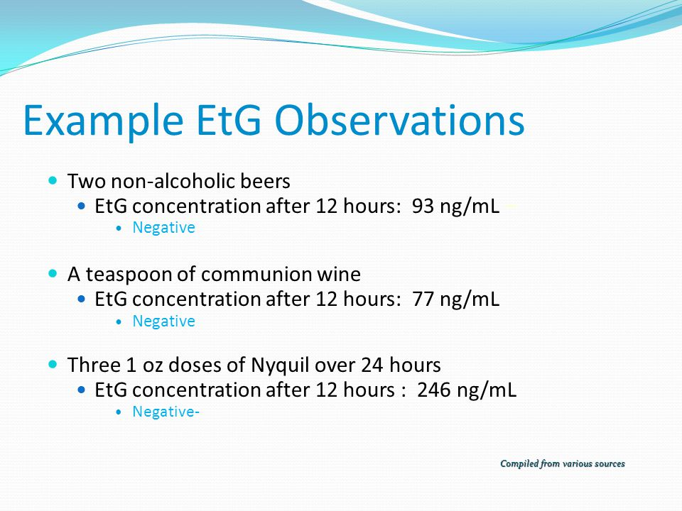 Example EtG Observations Single Beer (4.5% Alcohol) Positive EtG above the 500 ng/mL cutoff level for 16 hours Concentration peaking at 4,000 ng/mL after 4 hours Three glasses of wine (12% Alcohol) consumed over 3 hours Positive EtG above the 500 ng/mL cutoff level for 32 hours Concentration peaking at 68,000 ng/mL after 14 hours Six shots of vodka over 3 hours ETG in the range of 10,000 ng/mL –100,000 ng/mL Peaked at 16 hours and detectable for 54 hours Compiled from various sources