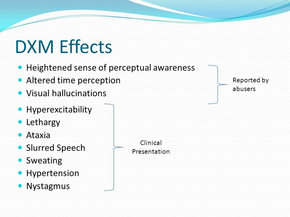 DXM Effects At high doses the pharmacology of DXM is similar to PCP and Ketamine Impaired motor function Numbness Nausea/Vomiting Increased heart rate and blood pressure