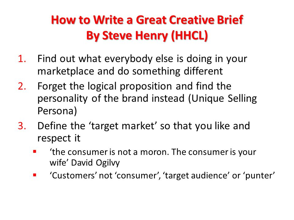 How to Write a Great Creative Brief By Steve Henry (HHCL) 4.Put in creative starters 5.Make it inspiring  Be ambitious  Be confident  Believe that you can change the marketplace P.S.