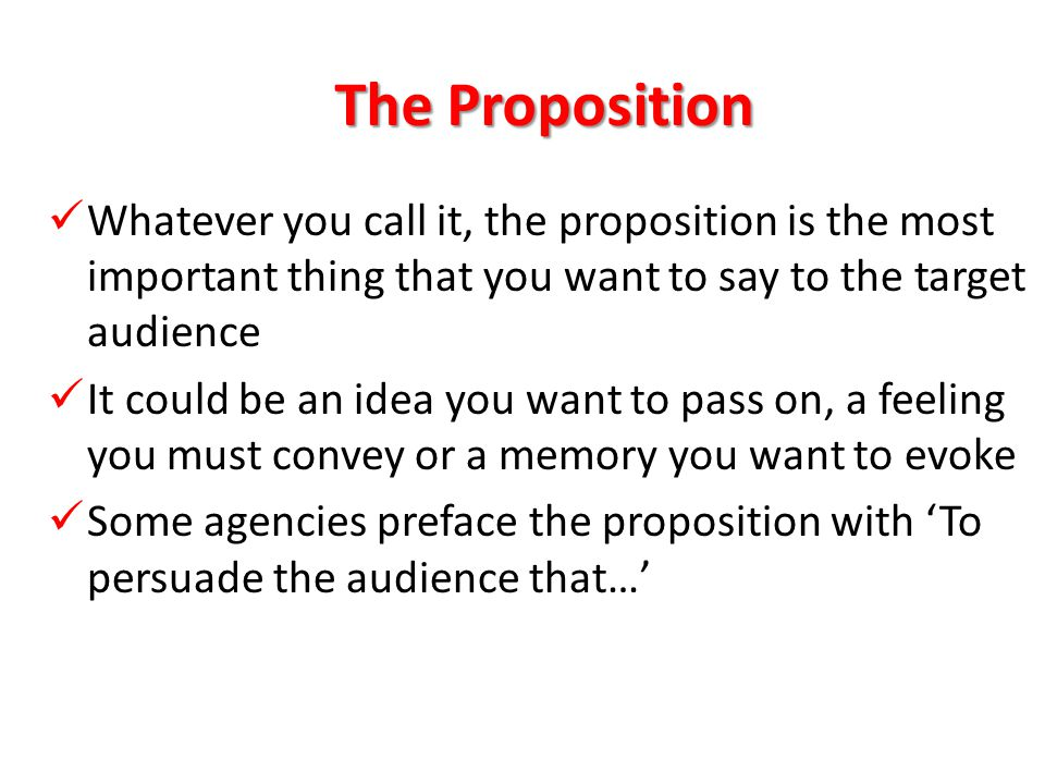 The Proposition What the advertising must say What the advertising must say Does the proposition have meaning, truth & promise.
