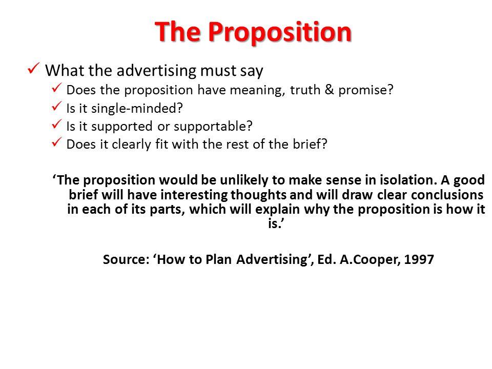 The Proposition 'that flash of insight that synthesizes the purpose of the strategy, joins the product benefit with consumer desire in a fresh, involving way, brings life the subject to life, and makes the reader or audience stop, look and listen.' John O'Toole, 'The Trouble with Advertising', 2 nd Edition (1985), Random House, p.