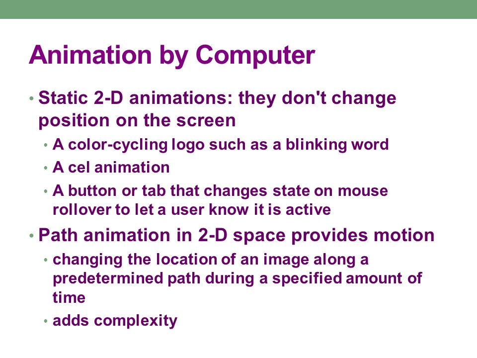 Animation by Computer 2½-D animations: give an illusion of depth The z axis is added through shadowing and highlighting, embossing providing a sense of depth 3-D animation: motion is calculated along all three axes: x, y, and z objects have front, back sides, top, and bottom varying points of view