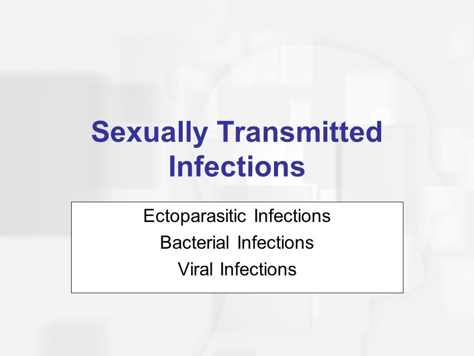 Ectoparasitic Infections  Parasites that live on the skin's surface  Two sexually transmitted varieties:  Pubic Lice  Scabies