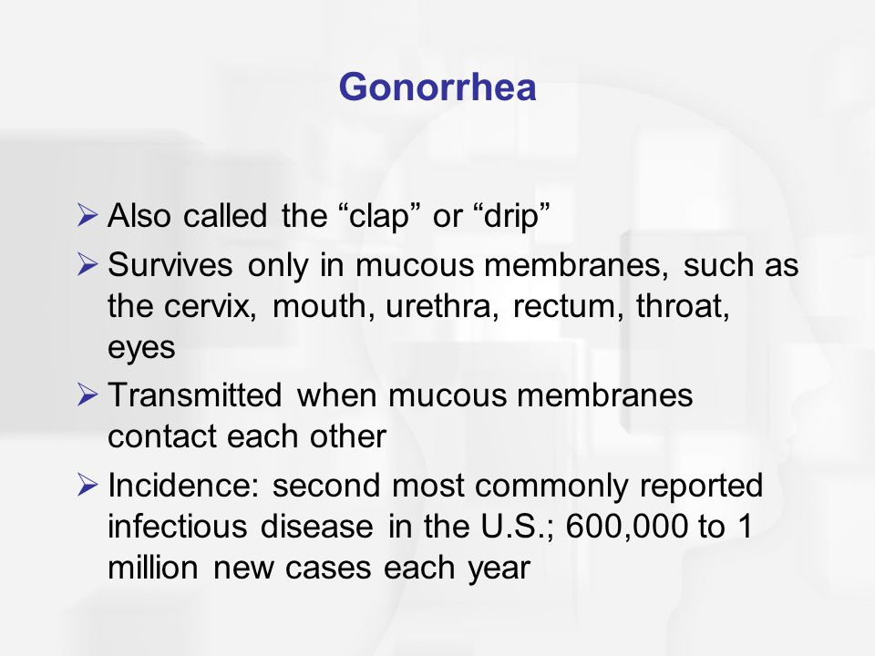 Gonorrhea: Symptoms  Women: most are asymptomatic, cervix is most common infection site; urinary frequency, abnormal bleeding  Men: 25% are asymptomatic; epididymitis, urethral discharge, painful, frequent, & urgent urination  Swelling, pain, & pus in the joints  Rectal gonorrhea: bloody stools & pus