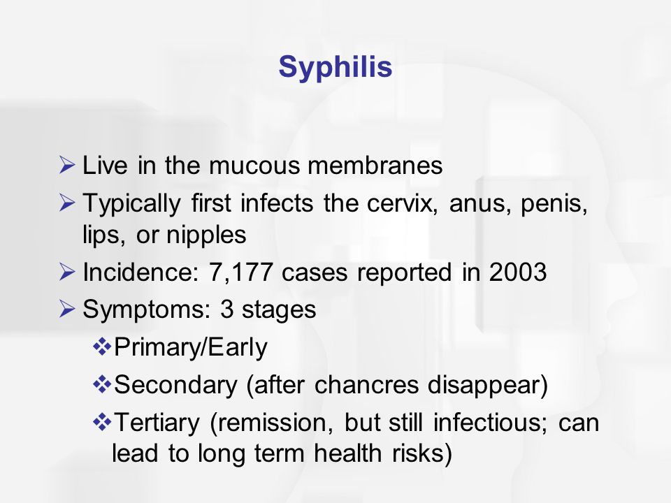 Syphilis: Stage 1  1: primary/early syphilis 10-90 days after infection  Chancres (small, round, red-brown, painless sores with a hard raised edge & sunken center) may appear on the vulva, penis, vagina, cervix, anus, mouth, lips