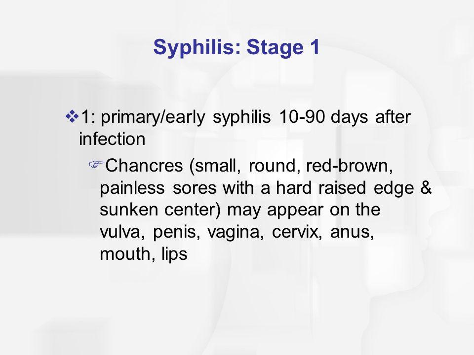 Syphilis: Stage 2  2: secondary syphilis after chancres disappear  Syphilis invades the central nervous system  Reddish patches on the skin, possible wart-like growths in area of infection  Lymph glands enlarge  Headaches, fever, anorexia, flu-like symptoms, fatigue
