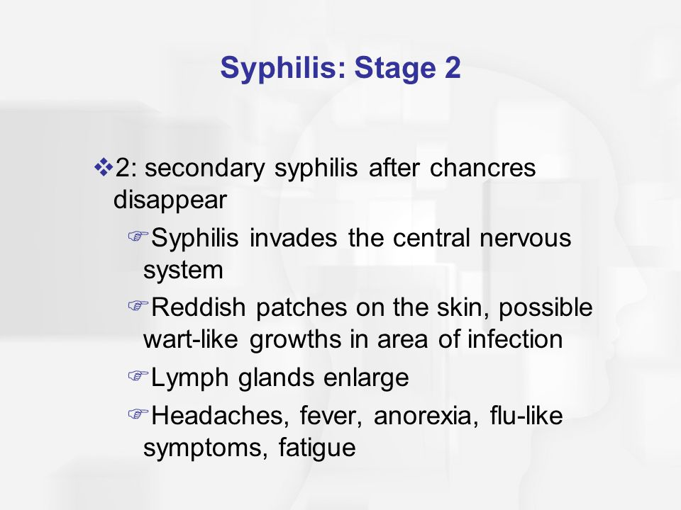 Syphilis: Stage 3  3: tertiary/late syphilis  Stage of remission and a person feels fine, though able to transmit the disease for 1 year  If not treated, this stage can cause neurological, muscular, sensory, & psychological difficulties and is eventually fatal