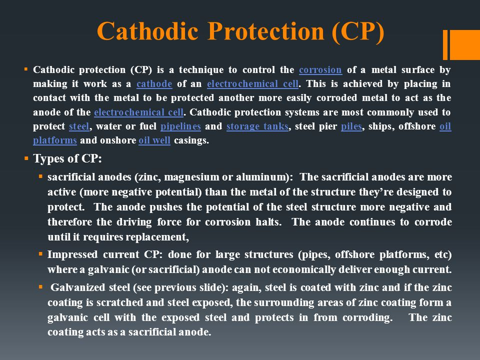 CATHODIC & ANODIC PROTECTION  Cathodic protection : Make the structure more cathodic by  Use of sacrificial anodes  Impressed currents  Galvanized steel  Anodic protection : Make passivating metal structures more anodic by impressed potential.