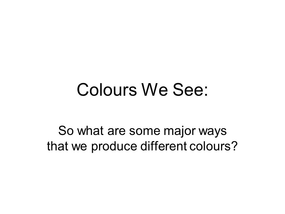Colours We See: So what are some major ways that we produce different colours?