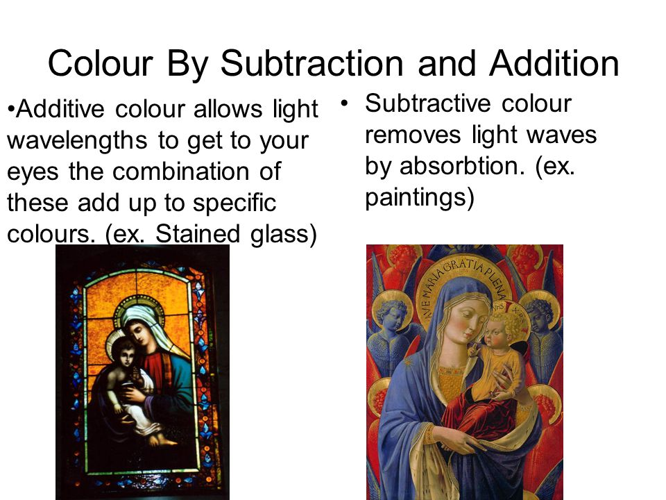 Colour By Subtraction and Addition Subtractive colour removes light waves by absorbtion.