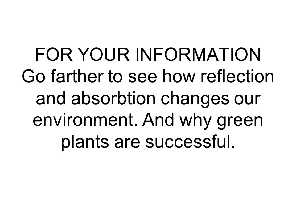 FOR YOUR INFORMATION Go farther to see how reflection and absorbtion changes our environment.
