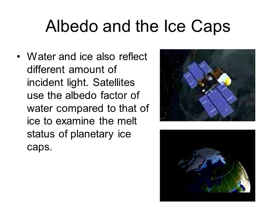 Albedo and the Ice Caps Water and ice also reflect different amount of incident light.