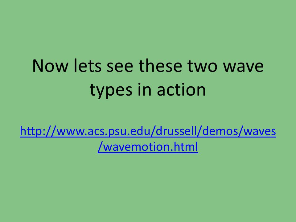 Let's look back at the waves Now, when you watch the waves, notice how the particles of the medium are moving in different ways.
