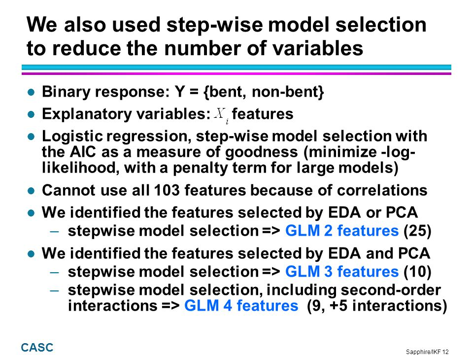 Sapphire/IKF 13 CASC Pattern recognition uses the features from pre-processing to classify the data Extract Features Training data Create Classifier Decision Tree GLM Check for Accuracy Apply Classifier to Unclassified Data Extract Features for Unclassified Data Show Results and Obtain Score Update Training Data An iterative and interactive classification process