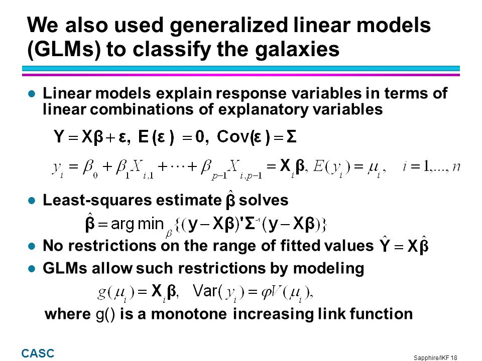 Sapphire/IKF 19 CASC Logistic regression is a special GLM suitable for modeling binary responses l Y={0,1} l Logit link and variance functions l Likelihood non-linear in parameters, no closed-form solution: iteratively reweighted least squares to find l Given, where is {0,1} according to {a=False, a=True}, and the fraction is generally taken to be 0.5
