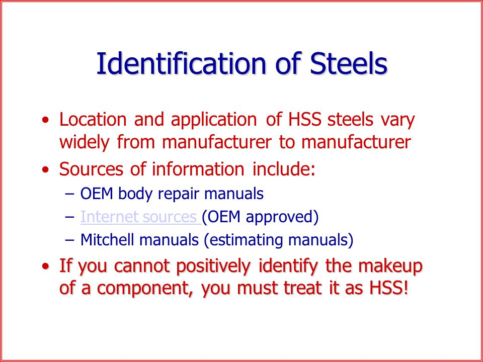 Identification of Steels Location and application of HSS steels vary widely from manufacturer to manufacturer Sources of information include: –OEM body repair manuals –Internet sources (OEM approved)Internet sources –Mitchell manuals (estimating manuals) If you cannot positively identify the makeup of a component, you must treat it as HSS!If you cannot positively identify the makeup of a component, you must treat it as HSS!