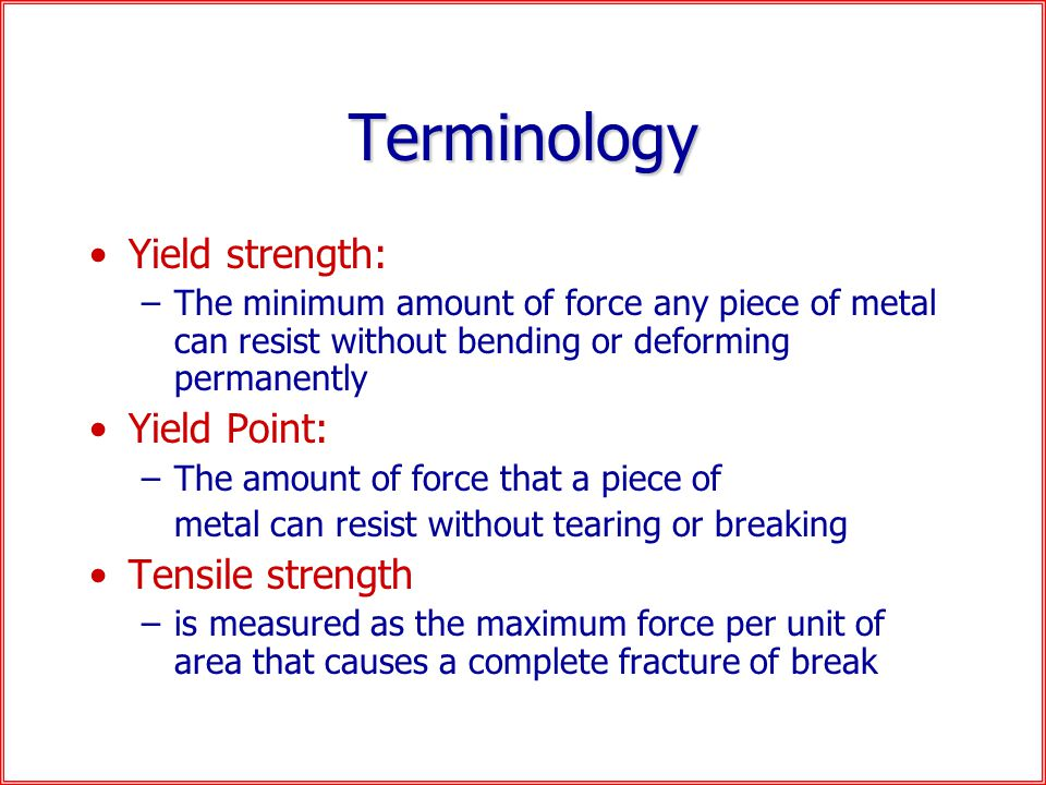 Terminology Yield strength: –The minimum amount of force any piece of metal can resist without bending or deforming permanently Yield Point: –The amount of force that a piece of metal can resist without tearing or breaking Tensile strength –is measured as the maximum force per unit of area that causes a complete fracture of break