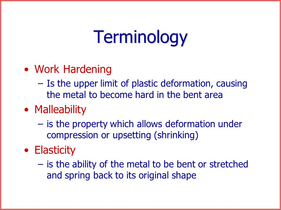 Terminology Work Hardening –Is the upper limit of plastic deformation, causing the metal to become hard in the bent area Malleability –is the property which allows deformation under compression or upsetting (shrinking) Elasticity –is the ability of the metal to be bent or stretched and spring back to its original shape