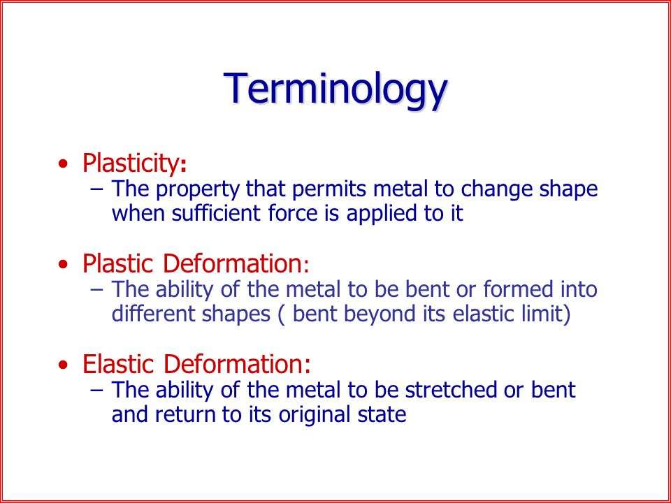 Terminology Plasticity : –The property that permits metal to change shape when sufficient force is applied to it Plastic Deformation : –The ability of the metal to be bent or formed into different shapes ( bent beyond its elastic limit) Elastic Deformation: –The ability of the metal to be stretched or bent and return to its original state