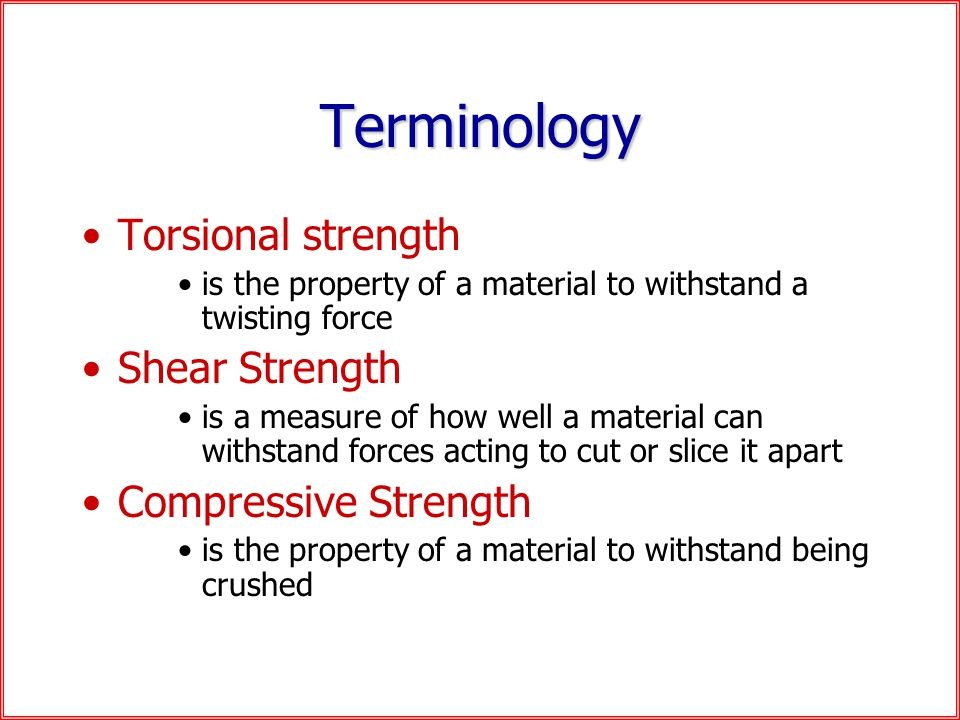 Terminology Torsional strength is the property of a material to withstand a twisting force Shear Strength is a measure of how well a material can withstand forces acting to cut or slice it apart Compressive Strength is the property of a material to withstand being crushed